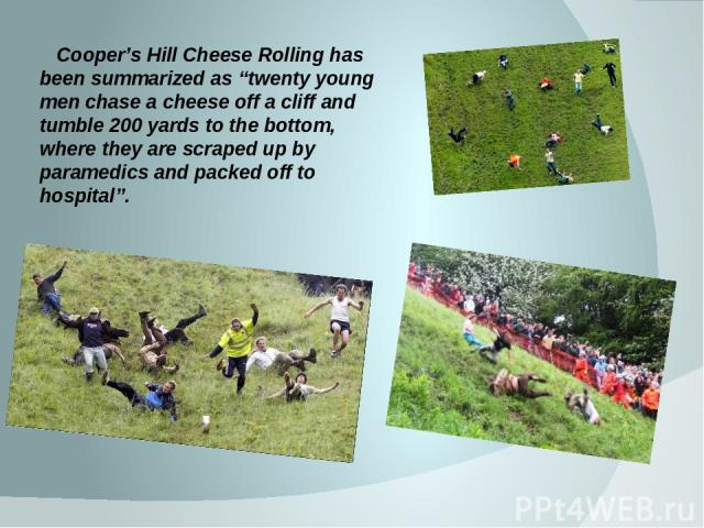 """Cooper's Hill Cheese Rolling has been summarized as """"twenty young men chase a cheese off a cliff and tumble 200 yards to the bottom, where they are scraped up by paramedics and packed off to hospital""""."""