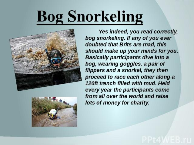 Bog Snorkeling Yes indeed, you read correctly, bog snorkeling. If any of you ever doubted that Brits are mad, this should make up your minds for you. Basically participants dive into a bog, wearing goggles, a pair of flippers and a snorkel, they the…