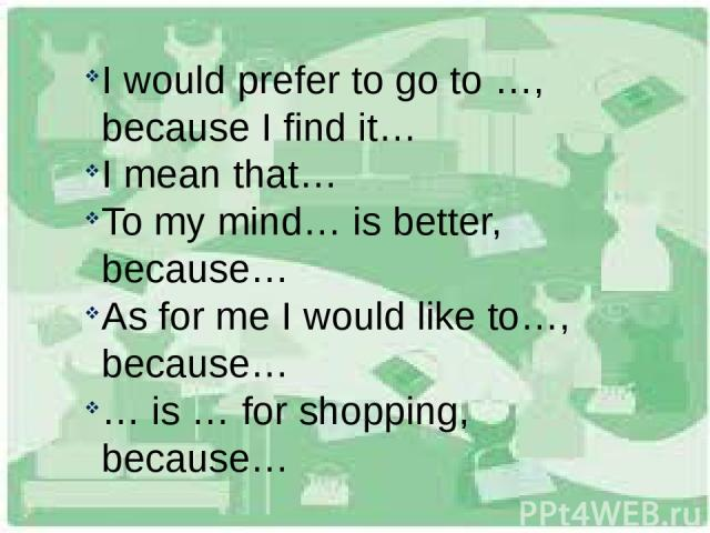 I would prefer to go to …, because I find it… I mean that… To my mind… is better, because… As for me I would like to…, because… … is … for shopping, because…