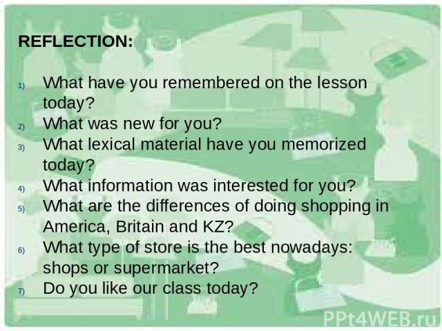 REFLECTION: What have you remembered on the lesson today? What was new for you? What lexical material have you memorized today? What information was interested for you? What are the differences of doing shopping in America, Britain and KZ? What type…