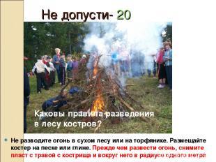 Не допусти- 20 Не разводите огонь в сухом лесу или на торфянике. Размещайте кост