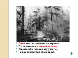 Огонь настиг охотника - и, мучась, Тот задыхался в огненном плену; Он сам себе г