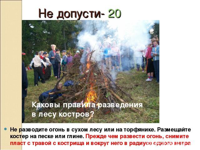 Не допусти- 20 Не разводите огонь в сухом лесу или на торфянике. Размещайте костер на песке или глине. Прежде чем развести огонь, снимите пласт с травой с кострища и вокруг него в радиусе одного метра Каковы правила разведения в лесу костров?