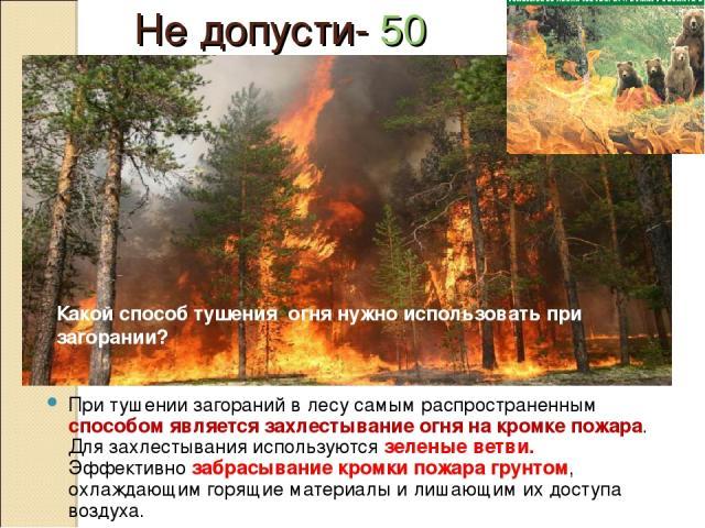 Не допусти- 50 При тушении загораний в лесу самым распространенным способом является захлестывание огня на кромке пожара. Для захлестывания используются зеленые ветви. Эффективно забрасывание кромки пожара грунтом, охлаждающим горящие материалы и ли…