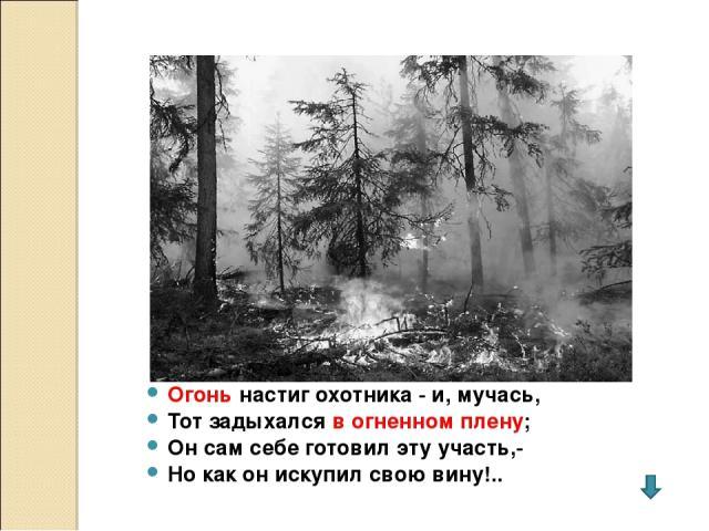 Огонь настиг охотника - и, мучась, Тот задыхался в огненном плену; Он сам себе готовил эту участь,- Но как он искупил свою вину!..
