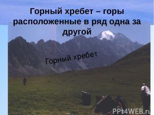 Горный хребет – горы расположенные в ряд одна за другой Горный хребет