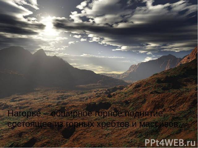 Нагорье – обширное горное поднятие, состоящее из горных хребтов и массивов.