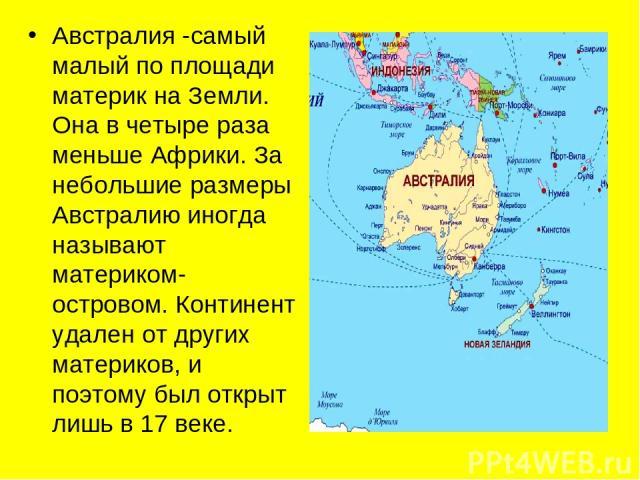 Австралия -самый малый по площади материк на Земли. Она в четыре раза меньше Африки. За небольшие размеры Австралию иногда называют материком-островом. Континент удален от других материков, и поэтому был открыт лишь в 17 веке.