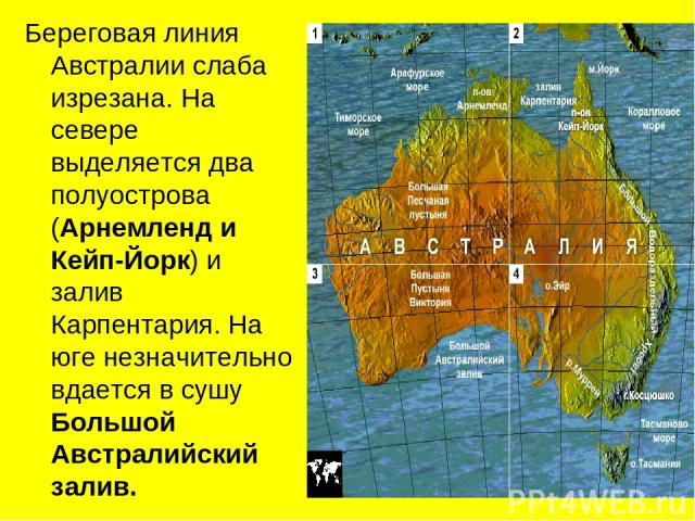 Береговая линия Австралии слаба изрезана. На севере выделяется два полуострова (Арнемленд и Кейп-Йорк) и залив Карпентария. На юге незначительно вдается в сушу Большой Австралийский залив.
