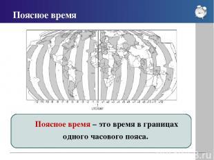 Поясное время Поясное время – это время в границах одного часового пояса.