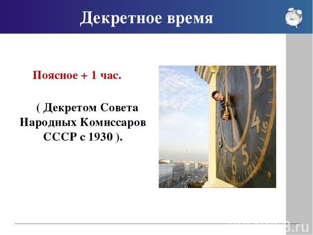 Декретное время Поясное + 1 час. ( Декретом Совета Народных Комиссаров СССР с 1930 ).
