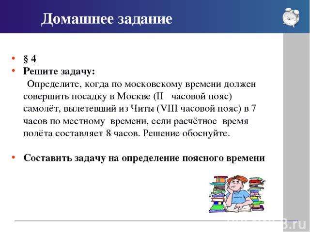 § 4 Решите задачу: Определите, когда по московскому времени должен совершить посадку в Москве (ІІ часовой пояс) самолёт, вылетевший из Читы (VІІІ часовой пояс) в 7 часов по местному времени, если расчётное время полёта составляет 8 часов. Решение…