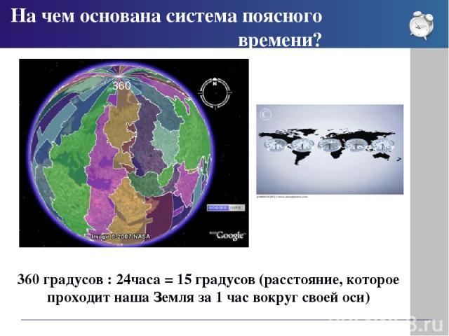 На чем основана система поясного времени? 360 градусов : 24часа = 15 градусов (расстояние, которое проходит наша Земля за 1 час вокруг своей оси) 360