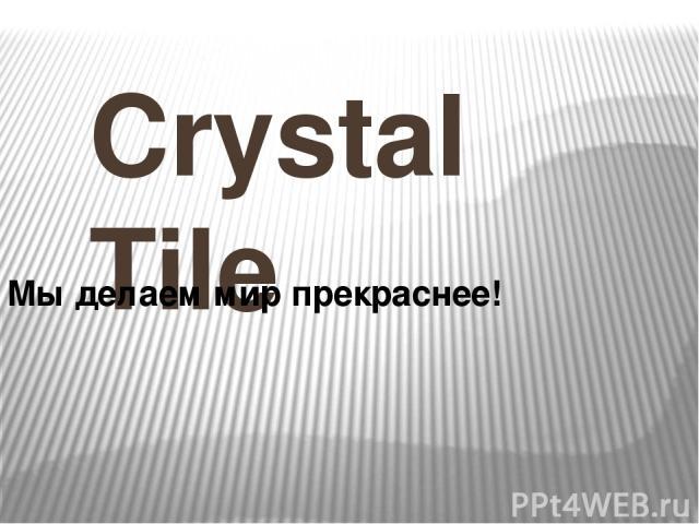 Crystal Tile Мы делаем мир прекраснее!