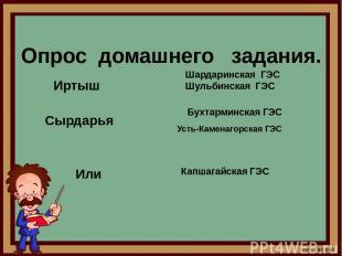 Опрос домашнего задания. Иртыш Шардаринская ГЭС Шульбинская ГЭС Сырдарья Бухтарм