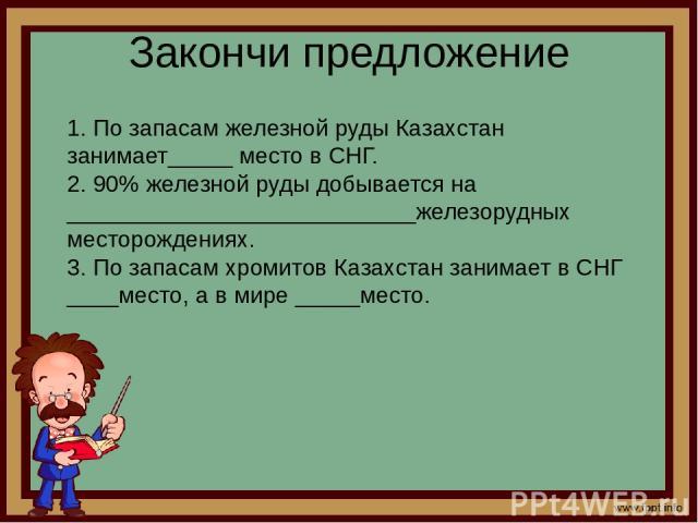 Закончи предложение 1. По запасам железной руды Казахстан занимает_____ место в СНГ. 2. 90% железной руды добывается на ___________________________железорудных месторождениях. 3. По запасам хромитов Казахстан занимает в СНГ ____место, а в мире ___…
