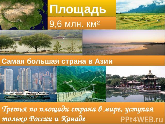 Площадь 9,6 млн. км² Третья по площади страна в мире, уступая только России и Канаде Самая большая страна в Азии