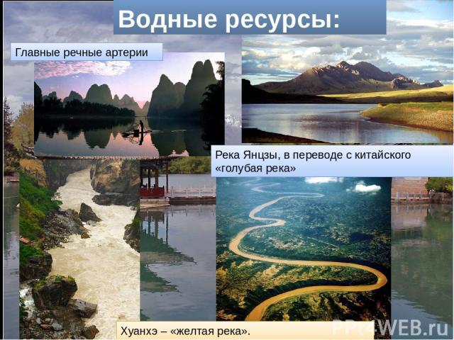 Водные ресурсы: Главные речные артерии Река Янцзы, в переводе с китайского «голубая река» Хуанхэ – «желтая река».