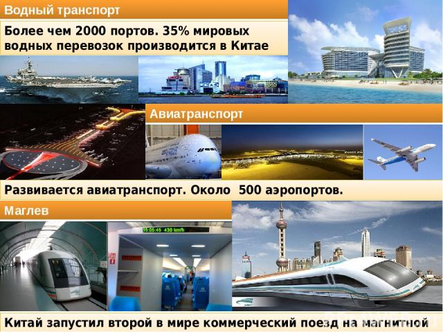 Развивается авиатранспорт. Около 500 аэропортов. Китай запустил второй в мире коммерческий поезд на магнитной левитации. Водный транспорт Более чем 2000 портов. 35% мировых водных перевозок производится в Китае Авиатранспорт Маглев