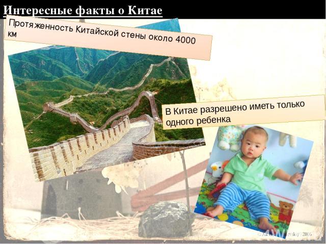 Интересные факты о Китае Протяженность Китайской стены около 4000 км В Китае разрешено иметь только одного ребенка