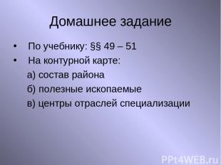 Домашнее задание По учебнику: §§ 49 – 51 На контурной карте: а) состав района б)