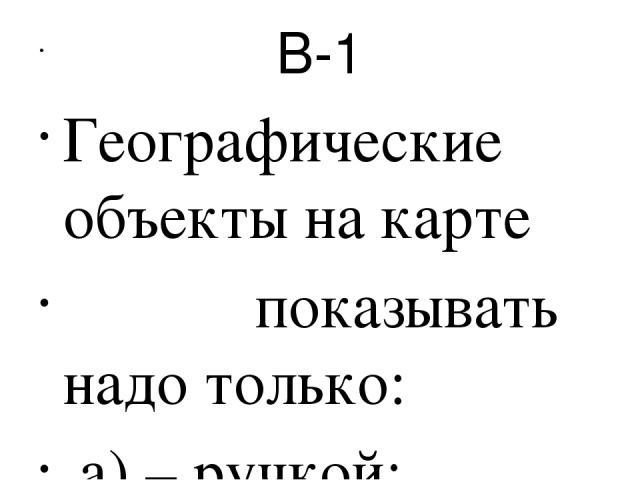 В-1 Географические объекты на карте показывать надо только: а) – ручкой; б)- линейкой; в)- пальцем; г)- указкой.  На физической карте России изображена: а)-только наша страна, её границы и соседние пограничные государства. б)-государства Евразии. в…