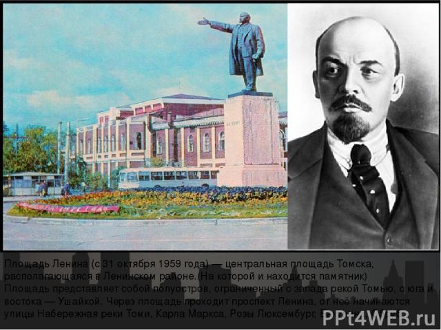 Площадь Ле нина (с 31 октября 1959 года) — центральная площадь Томска, располагающаяся в Ленинском районе.(На которой и находится памятник) Площадь представляет собой полуостров, ограниченный с запада рекой Томью, с юга и востока — Ушайкой. Через пл…