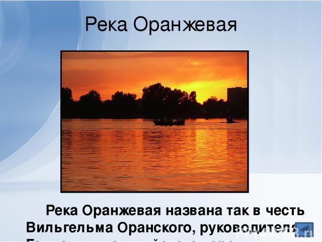 Река Оранжевая Река Оранжевая названа так в честь Вильгельма Оранского, руководителя Голландии, английского короля