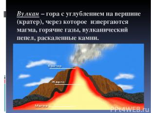 Вулкан – гора с углублением на вершине (кратер), через которое извергаются магма