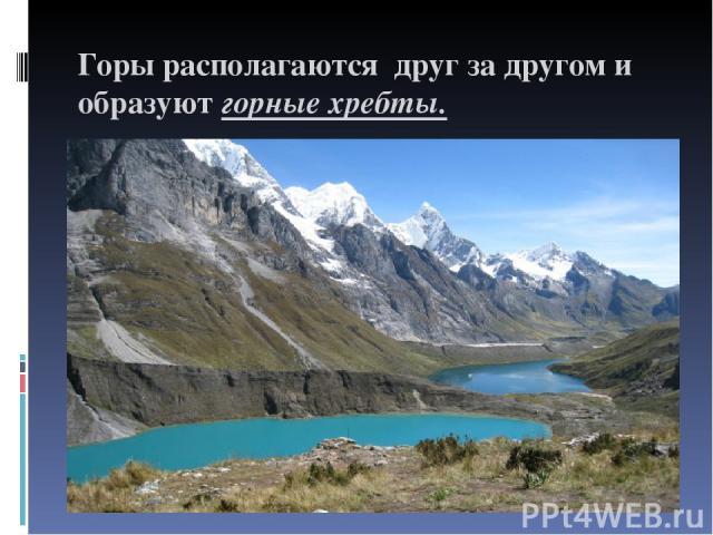 Горы располагаются друг за другом и образуют горные хребты.