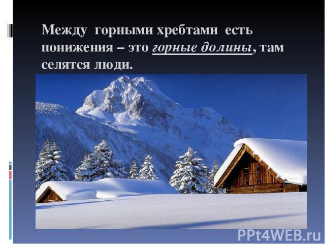 Между горными хребтами есть понижения – это горные долины, там селятся люди.