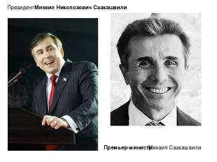 Президент: Михеи л Николо зович Саакашви ли Михаил Саакашвили Премьер-министр