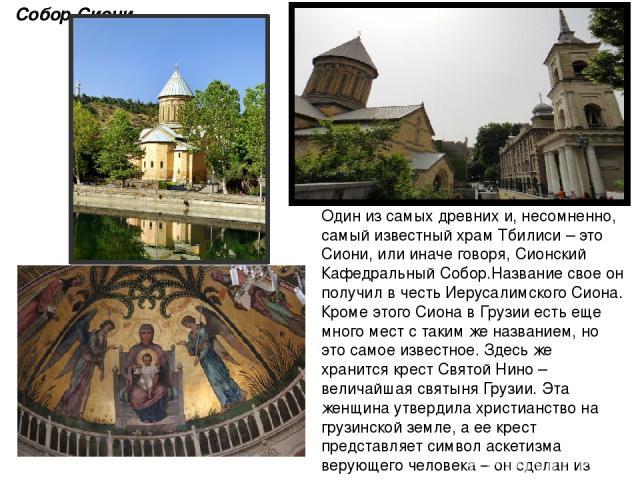 Один из самых древних и, несомненно, самый известный храм Тбилиси – это Сиони, или иначе говоря, Сионский Кафедральный Собор.Название свое он получил в честь Иерусалимского Сиона. Кроме этого Сиона в Грузии есть еще много мест с таким же названием, …