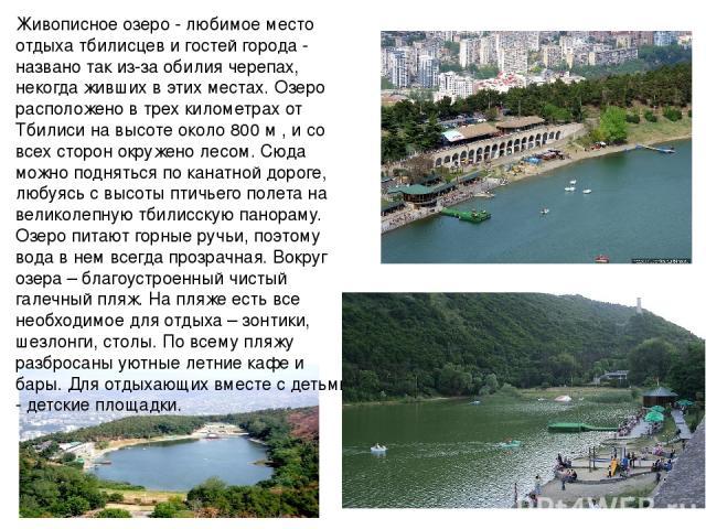 Живописное озеро - любимое место отдыха тбилисцев и гостей города - названо так из-за обилия черепах, некогда живших в этих местах. Озеро расположено в трех километрах от Тбилиси на высоте около 800 м , и со всех сторон окружено лесом. Сюда можно по…