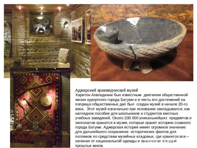 Аджарский краеведческий музей Харитон Ахвледиани был известным деятелем общественной жизни курортного города Батуми и в честь его достижений на поприще общественных дел был создан музей в начале 20-го века. Этот музей изнач…