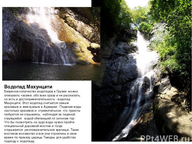 Водопад Махунцети Безумное количество водопадов в Грузии можно описывать часами, обо всех сразу и не рассказать, но есть и достопримечательность - водопад Махунцети. Этот водопад считается самым красивым и жемчужным в Аджарии. Падение воды настоль…