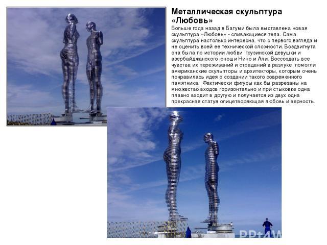 Металлическая скульптура «Любовь» Больше года назад в Батуми была выставлена новая скульптура «Любовь» - сливающиеся тела. Сама скульптура настолько интересна, что с первого взгляда и не оценить всей ее технической сложности. Воздвигнута она была по…