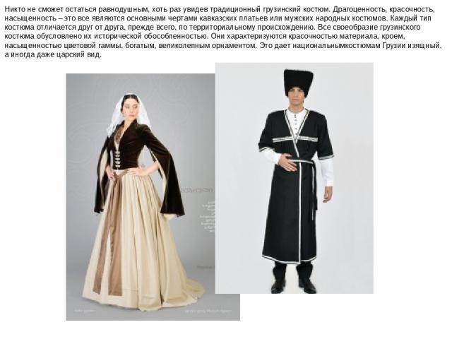 Никто не сможет остаться равнодушным, хоть раз увидев традиционный грузинский костюм. Драгоценность, красочность, насыщенность – это все являются основными чертами кавказских платьев или мужских народных костюмов. Каждый тип костюма отличается друг …