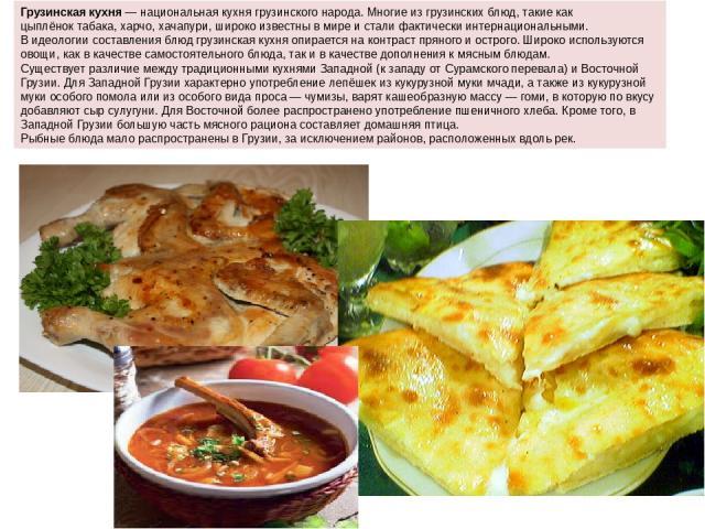 Грузинская кухня— национальная кухнягрузинского народа. Многие из грузинских блюд, такие какцыплёнок табака,харчо,хачапури, широко известны в мире и стали фактически интернациональными. В идеологии составления блюд грузинская кухня опирается на…