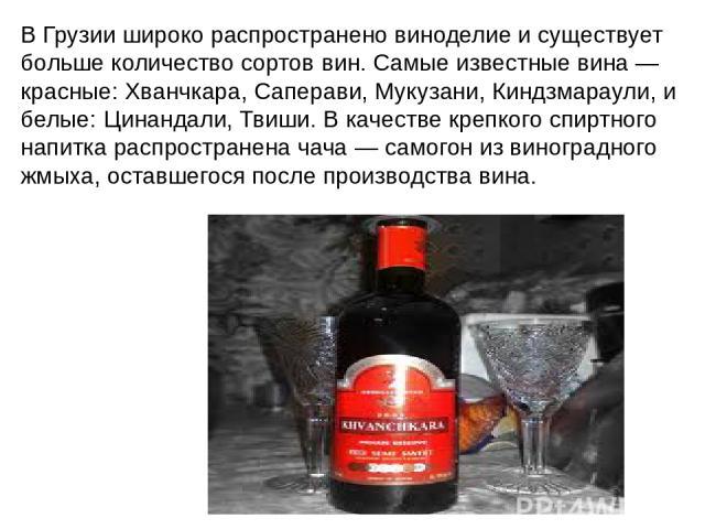 В Грузии широко распространено виноделие и существует больше количество сортоввин. Самые известные вина— красные:Хванчкара, Саперави, Мукузани,Киндзмараули, и белые:Цинандали, Твиши. В качестве крепкого спиртного напитка распространеначача— с…