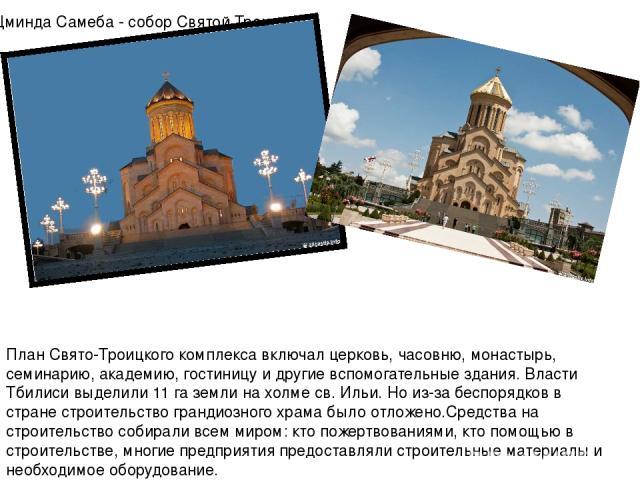 План Свято-Троицкого комплекса включал церковь, часовню, монастырь, семинарию, академию, гостиницу и другие вспомогательные здания. Власти Тбилиси выделили 11 га земли на холме св. Ильи. Но из-за беспорядков в стране строительство грандиозного храма…