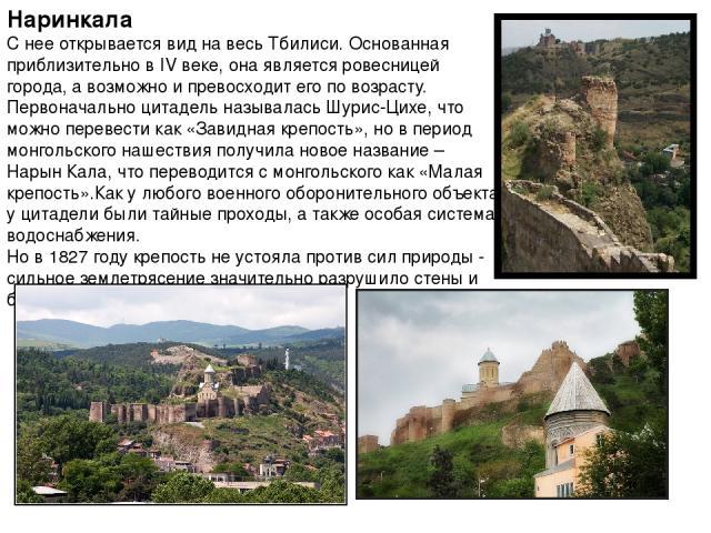 Наринкала С нее открывается вид на весь Тбилиси. Основанная приблизительно в IV веке, она является ровесницей города, а возможно и превосходит его по возрасту. Первоначально цитадель называлась Шурис-Цихе, что можно перевести как «Завидная крепость»…