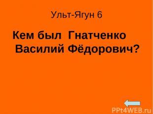 Ульт-Ягун 6 Кем был Гнатченко Василий Фёдорович?