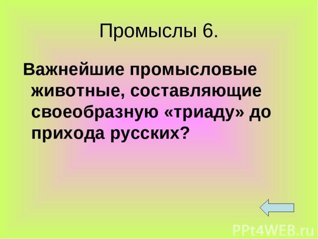 Промыслы 6. Важнейшие промысловые животные, составляющие своеобразную «триаду» до прихода русских?