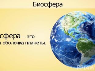 Биосфера Биосфера — это живая оболочка планеты.