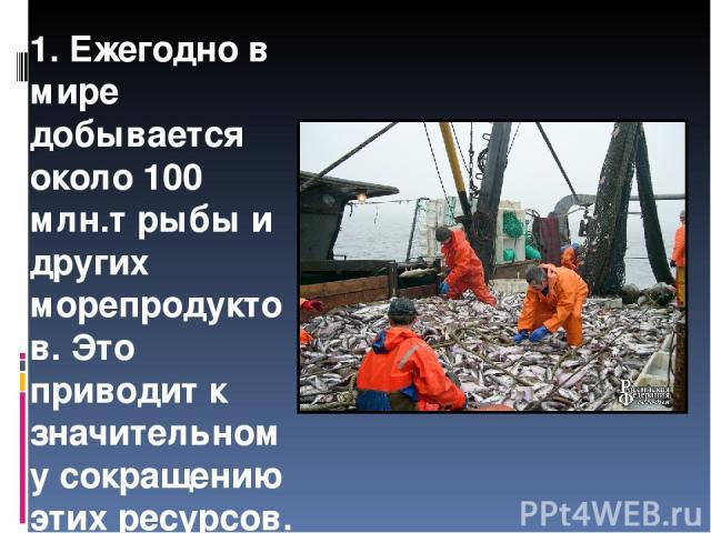 1. Ежегодно в мире добывается около 100 млн.т рыбы и других морепродуктов. Это приводит к значительному сокращению этих ресурсов.
