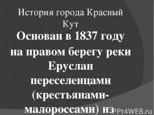 История города Красный Кут Основан в 1837году на правом берегу реки Еруслан пер