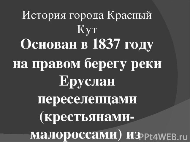 История города Красный Кут Основан в 1837году на правом берегу реки Еруслан переселенцами (крестьянами-малороссами) из Харьковской губернии, которые и называли село Красный Кут— «красивый угол». По другим данным город основан в 1819 году. Первые п…