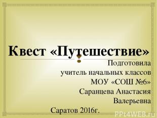 Квест «Путешествие» Подготовила учитель начальных классов МОУ «СОШ №6» Саранцева