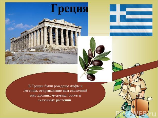 Греция В Греции были рождены мифы и легенды, открывающие вам сказочный мир древних чудовищ, богов и сказочных растений.